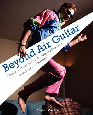 Beyond Air Guitar: A Rough Guide for Students in Art, Design and the Media - Gordon, Alastair