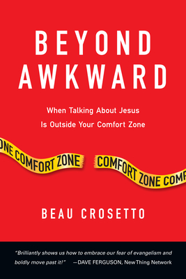 Beyond Awkward: When Talking about Jesus Is Outside Your Comfort Zone - Crosetto, Beau