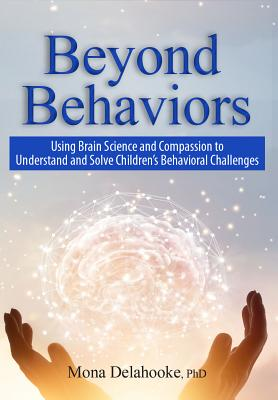 Beyond Behaviors: Using Brain Science and Compassion to Understand and Solve Children's Behavioral Challenges - Delahooke, Mona