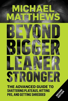 Beyond Bigger Leaner Stronger: The Advanced Guide to Building Muscle, Staying Lean, and Getting Strong - Matthews, Michael, PH.D.