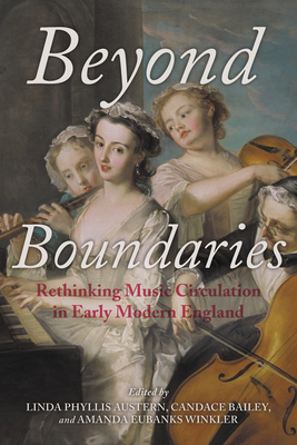 Beyond Boundaries: Rethinking Music Circulation in Early Modern England - Austern, Linda Phyllis (Contributions by), and Bailey, Candace (Editor), and Winkler, Amanda Eubanks (Contributions by)