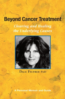 Beyond Cancer Treatment - Clearing and Healing the Underlying Causes: A Personal Memoir and Guide - Figtree Ph D, Dale
