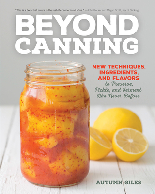 Beyond Canning: New Techniques, Ingredients, and Flavors to Preserve, Pickle, and Ferment Like Never Before - Giles, Autumn