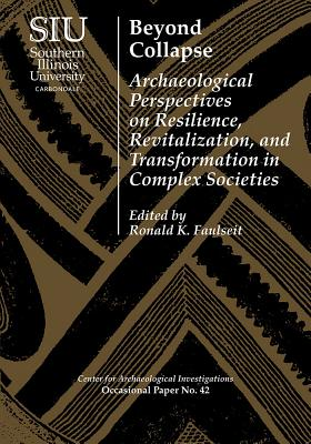 Beyond Collapse: Archaeological Perspectives on Resilience, Revitalization, and Transformation in Complex Societies - Faulseit, Ronald K (Editor)
