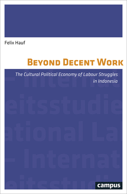 Beyond Decent Work: The Cultural Political Economy of Labour Struggles in Indonesia - Hauf, Felix