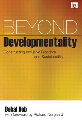 Beyond Developmentality: Constructing Inclusive Freedom and Sustainability - Deb, Debal