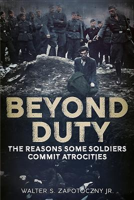 Beyond Duty: The Reasons Some Soldiers Commit Atrocities - Zapotoczny, Walter S.