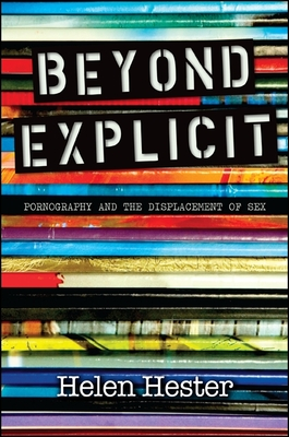 Beyond Explicit: Pornography and the Displacement of Sex - Hester, Helen