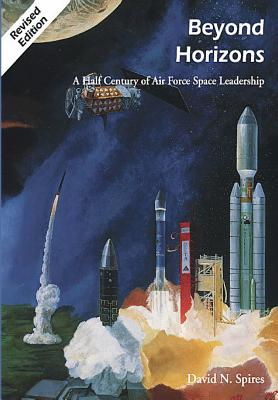 Beyond Horizons: A Half Century of Air Force Space Leadership - Spires, David N, and Sturdevant, Rick W, and Eckert, Richard S