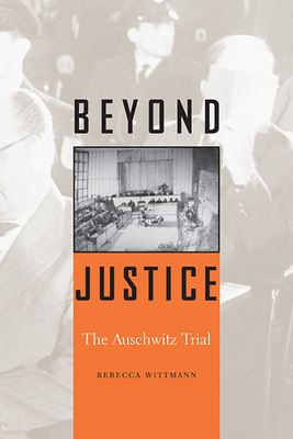 Beyond Justice: The Auschwitz Trial - Wittmann, Rebecca
