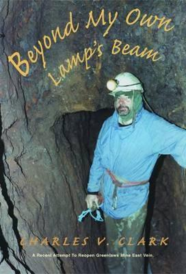 Beyond My Own Lamp's Beam: A Recent Attempt to Reopen Greenlaws Mine East Vein - Clark, Charles V.