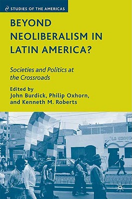 Beyond Neoliberalism in Latin America?: Societies and Politics at the Crossroads - Burdick, John (Editor), and Oxhorn, Philip, Professor (Editor), and Roberts, Kenneth M (Editor)