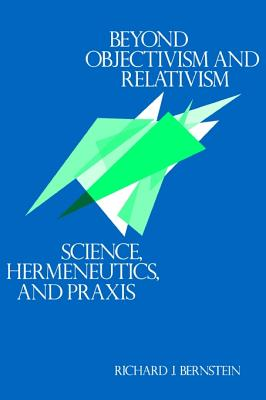 Beyond Objectivism and Relativism: Science, Hermeneutics, and Praxis - Bernstein, Richard J