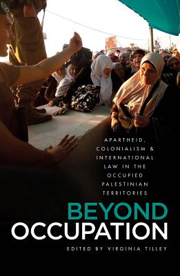 Beyond Occupation: Apartheid, Colonialism and International Law in the Occupied Palestinian Territories - Tilley, Virginia (Editor)