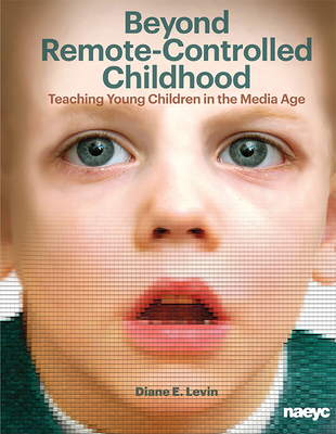 Beyond Remote-Controlled Childhood: Teaching Young Children in the Media Age - Diane E. Levin