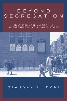 Beyond Segregation: Multiracial and Multiethnic Neighborhoods in the United States - Maly, Michael