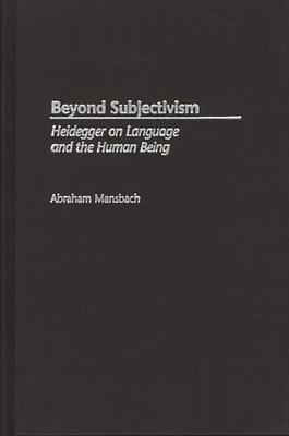 Beyond Subjectivism: Heidegger on Language and the Human Being - Mansbach, Abraham