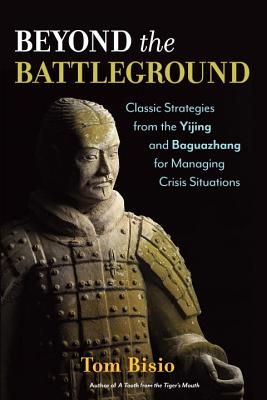 Beyond the Battleground: Classic Strategies from the Yijing and Baguazhang for Managing Crisis Situations - Bisio, Tom