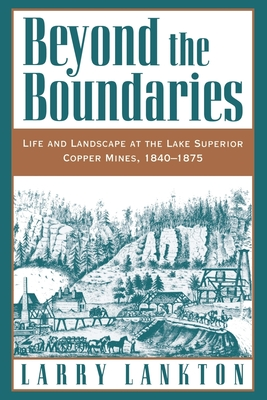 Beyond the Boundaries: Life and Landscape at the Lake Superior Copper Mines, 1840-1875 - Lankton, Larry D