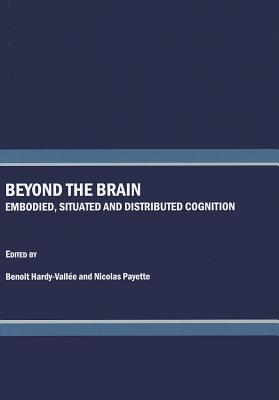 Beyond the Brain: Embodied, Situated and Distributed Cognition - Hardy-Vallee, Benoit (Editor), and Payette, Nicolas (Editor)