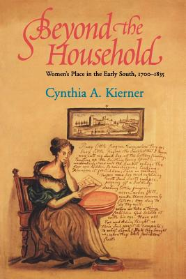 Beyond the Household: Women's Place in the Early South, 1700 1835 - Kierner, Cynthia A