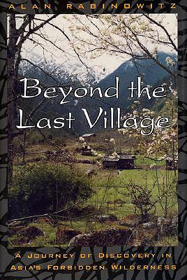 Beyond the Last Village: A Journey of Discovery in Asia's Forbidden Wilderness - Rabinowitz, Alan