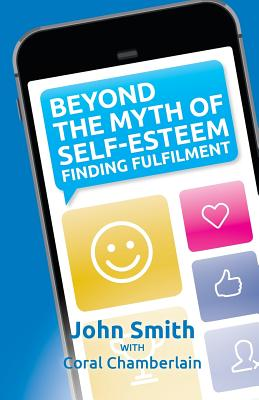Beyond the Myth of Self-Esteem: Finding Fulfilment - Smith, John, and Chamberlain, Coral