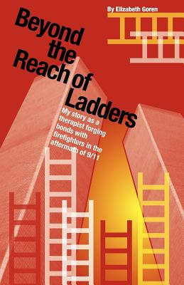 Beyond the Reach of Ladders: My Story as a Therapist Forging Bonds with Firefighters in the Aftermath of 9/11 - Goren, Elizabeth