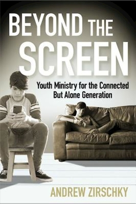 Beyond the Screen: Youth Ministry for the Connected But Alone Generation - Zirschky, Andrew