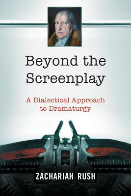 Beyond the Screenplay: A Dialectical Approach to Dramaturgy - Rush, Zachariah