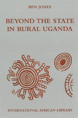 Beyond the State in Rural Uganda - Jones, Ben, Professor