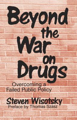 Beyond the War on Drugs - Wisotsky, Steven, and Szasz, Thomas (Foreword by)