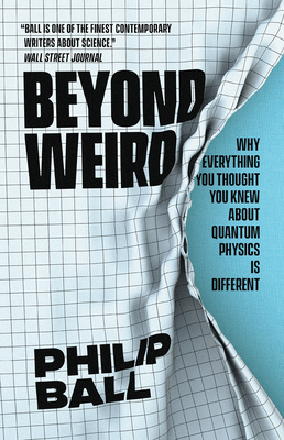 Beyond Weird: Why Everything You Thought You Knew about Quantum Physics Is Different - Ball, Philip
