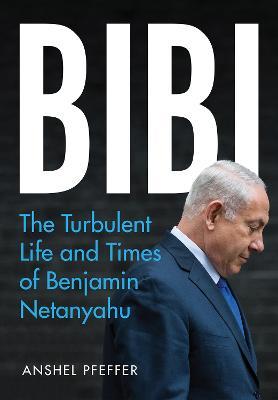 Bibi: The Turbulent Life and Times of Benjamin Netanyahu - Pfeffer, Anshel