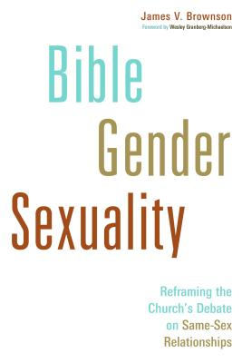Bible, Gender, Sexuality: Reframing the Church's Debate on Same-Sex Relationships - Brownson, James V