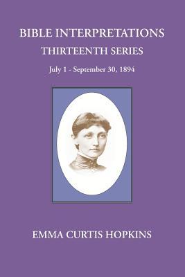 Bible Interpretations Thirteenth Series July 1-September 30, 1894 - Hopkins, Emma Curtis, and Terranova, Michael (Editor)