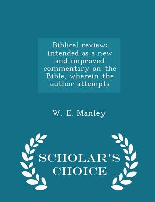 Biblical Review: Intended as a New and Improved Commentary on the Bible, Wherein the Author Attempts - Scholar's Choice Edition - Manley, W E