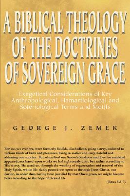 Biblical Theology of the Doctrines of Sovereign Grace: Exegetical Considerations of Key Anthropological, Hamartiological, and Soteriological Terms and - Zemek, George J
