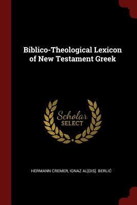 Biblico-Theological Lexicon of New Testament Greek - Cremer, Hermann, and Berlic, Ignaz Al[ois]