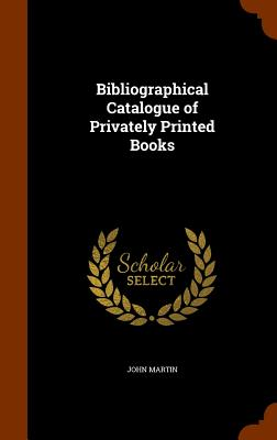 Bibliographical Catalogue of Privately Printed Books - Martin, John