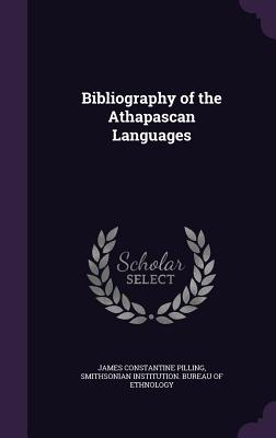 Bibliography of the Athapascan Languages - Pilling, James Constantine, and Smithsonian Institution Bureau of Ethno (Creator)