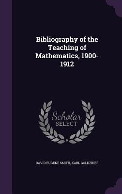 Bibliography of the Teaching of Mathematics, 1900-1912 - Smith, David Eugene, and Goldziher, Karl