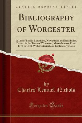 Bibliography of Worcester: A List of Books, Pamphlets, Newspapers and Broadsides, Printed in the Town of Worcester, Massachusetts, from 1775 to 1848; With Historical and Explanatory Notes (Classic Reprint) - Nichols, Charles Lemuel