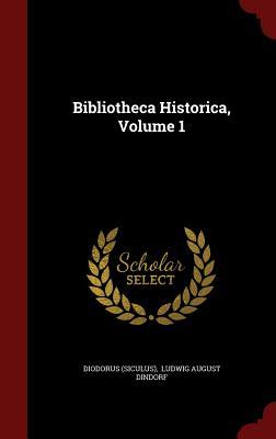 Bibliotheca Historica, Volume 1 - (Siculus), Diodorus, and Ludwig August Dindorf (Creator)