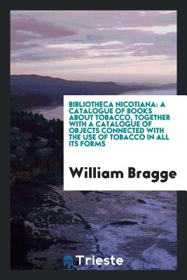 Bibliotheca Nicotiana: A Catalogue of Books about Tobacco, Together with a Catalogue of Objects Connected with the Use of Tobacco in All Its Forms - Bragge, William