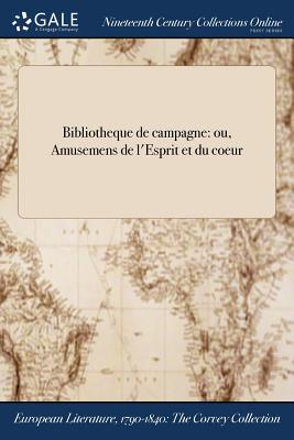 Bibliotheque de Campagne: Ou, Amusemens de L'Esprit Et Du Coeur - Anonymous