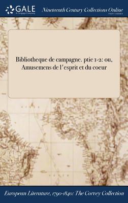 Bibliotheque de Campagne. Ptie 1-2: Ou, Amusemens de L'Esprit Et Du Coeur - Anonymous