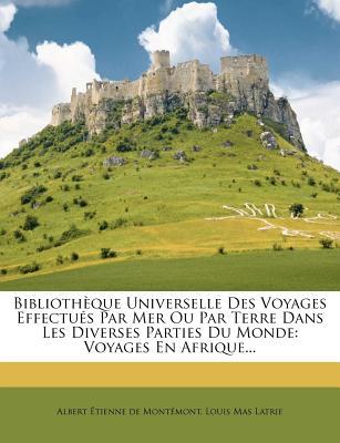 Bibliotheque Universelle Des Voyages Effectues Par Mer Ou Par Terre Dans Les Diverses Parties Du Monde: Voyages Autour Du Monde... - Albert Tienne De Mont Mont (Creator), and Louis Mas Latrie (Creator)