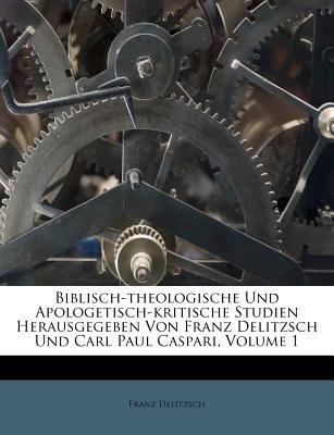 Biblisch-Theologische Und Apologetisch-Kritische Studien Herausgegeben Von Franz Delitzsch Und Carl Paul Caspari, Volume 1 - Delitzsch, Franz Julius