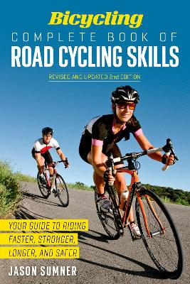 Bicycling Complete Book of Road Cycling Skills: Your Guide to Riding Faster, Stronger, Longer, and Safer - Sumner, Jason, and Editors of Bicycling Magazine
